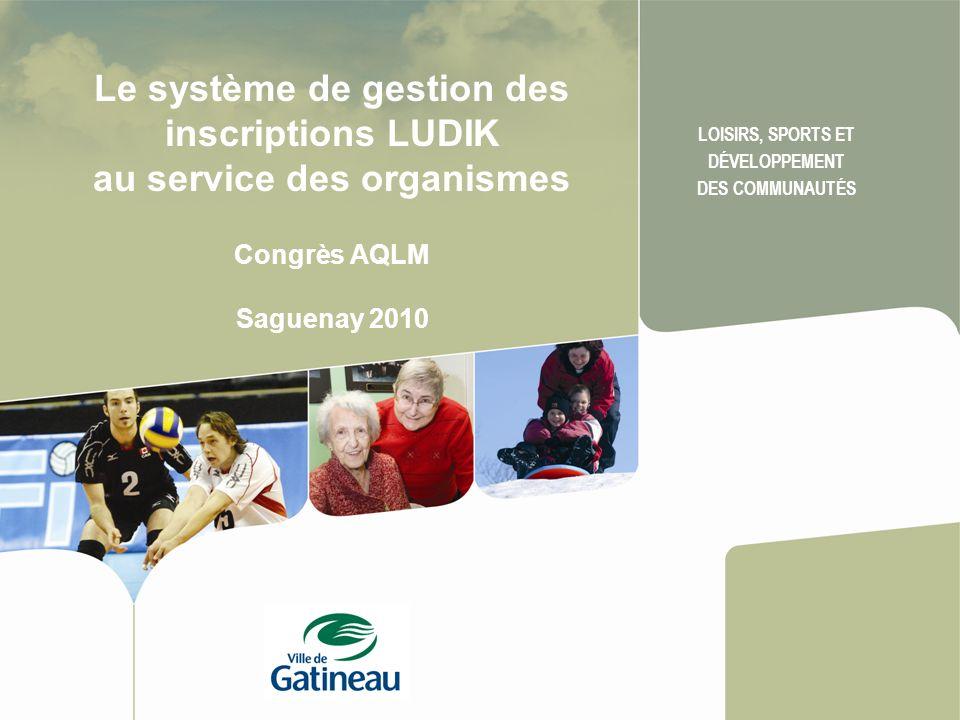 Le système de gestion des inscriptions LUDIK au service des organismes Congrès AQLM Saguenay 2010 LOISIRS, SPORTS ET DÉVELOPPEMENT DES COMMUNAUTÉS