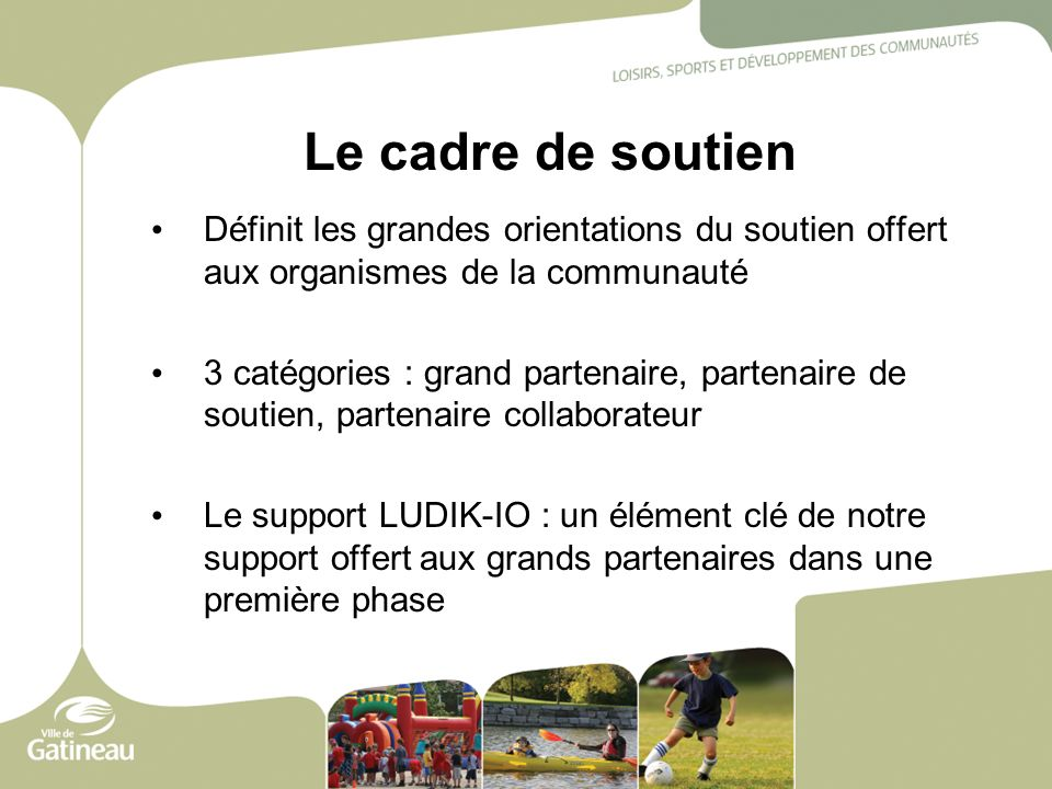 Le cadre de soutien Définit les grandes orientations du soutien offert aux organismes de la communauté 3 catégories : grand partenaire, partenaire de
