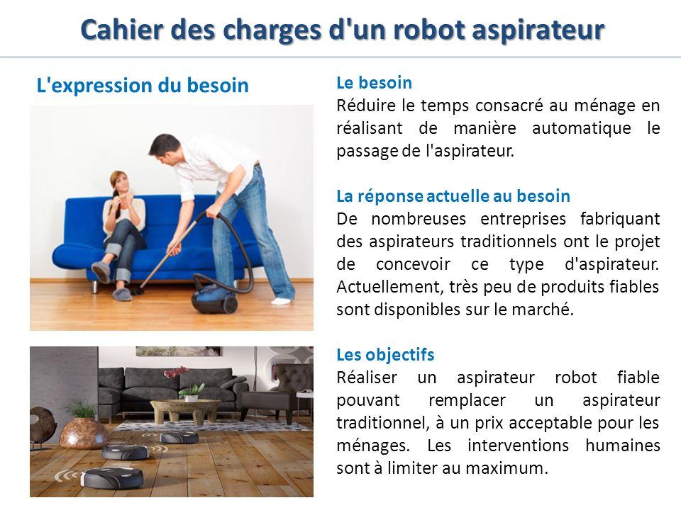 Cahier des charges d'un robot aspirateur L'expression du besoin Le besoin Réduire le temps consacré au ménage en réalisant de manière automatique le p