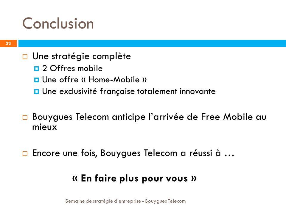 Conclusion Semaine de stratégie d'entreprise - Bouygues Telecom 33 Une stratégie complète 2 Offres mobile Une offre « Home-Mobile » Une exclusivité fr