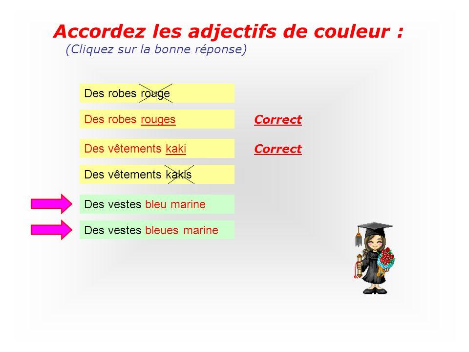 Accordez les adjectifs de couleur : Des robes rouge (Cliquez sur la bonne réponse) Des robes rouges Des vêtements kaki Des vêtements kakis Correct