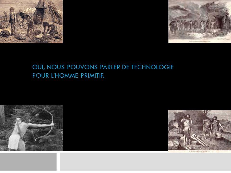 OUI, NOUS POUVONS PARLER DE TECHNOLOGIE POUR LHOMME PRIMITIF.
