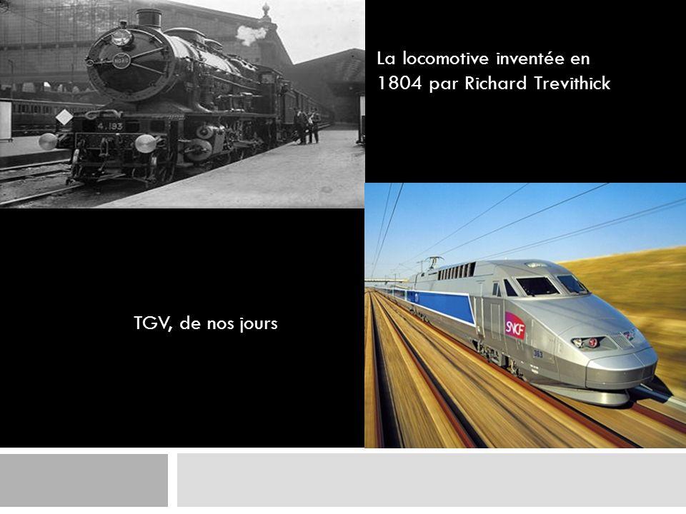 La locomotive inventée en 1804 par Richard Trevithick TGV, de nos jours