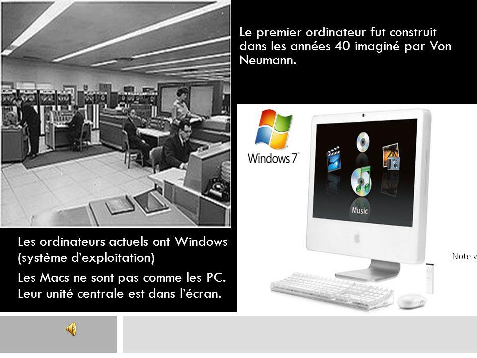 Le premier ordinateur fut construit dans les années 40 imaginé par Von Neumann. Les ordinateurs actuels ont Windows (système dexploitation) Les Macs n
