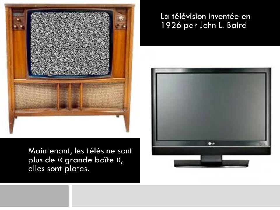 La télévision inventée en 1926 par John L. Baird Maintenant, les télés ne sont plus de « grande boîte », elles sont plates.