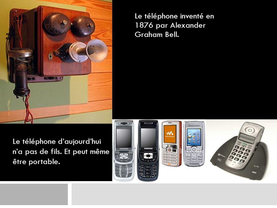 Le téléphone inventé en 1876 par Alexander Graham Bell. Le téléphone daujourdhui na pas de fils. Et peut même être portable.