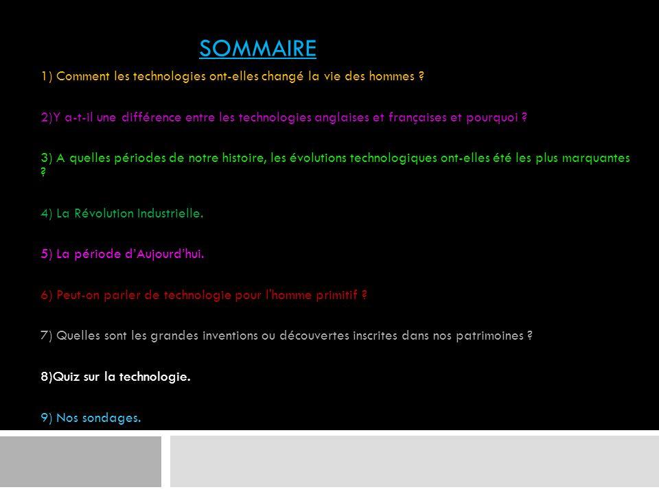 SOMMAIRE 1) Comment les technologies ont-elles changé la vie des hommes ? 2)Y a-t-il une différence entre les technologies anglaises et françaises et