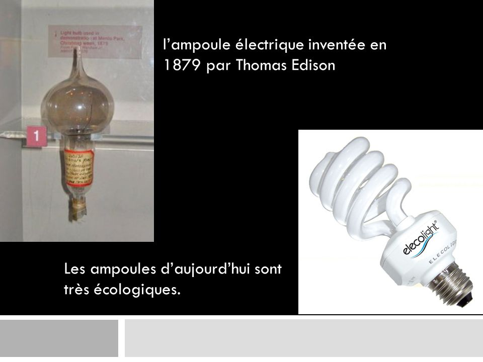 lampoule électrique inventée en 1879 par Thomas Edison Les ampoules daujourdhui sont très écologiques.