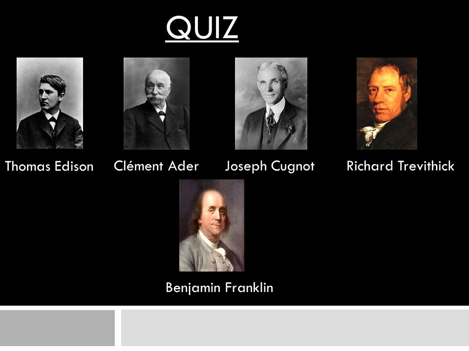 QUIZ Thomas Edison Clément AderJoseph CugnotRichard Trevithick Benjamin Franklin
