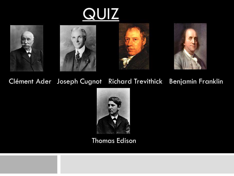 QUIZ Thomas Edison Clément AderJoseph CugnotRichard TrevithickBenjamin Franklin