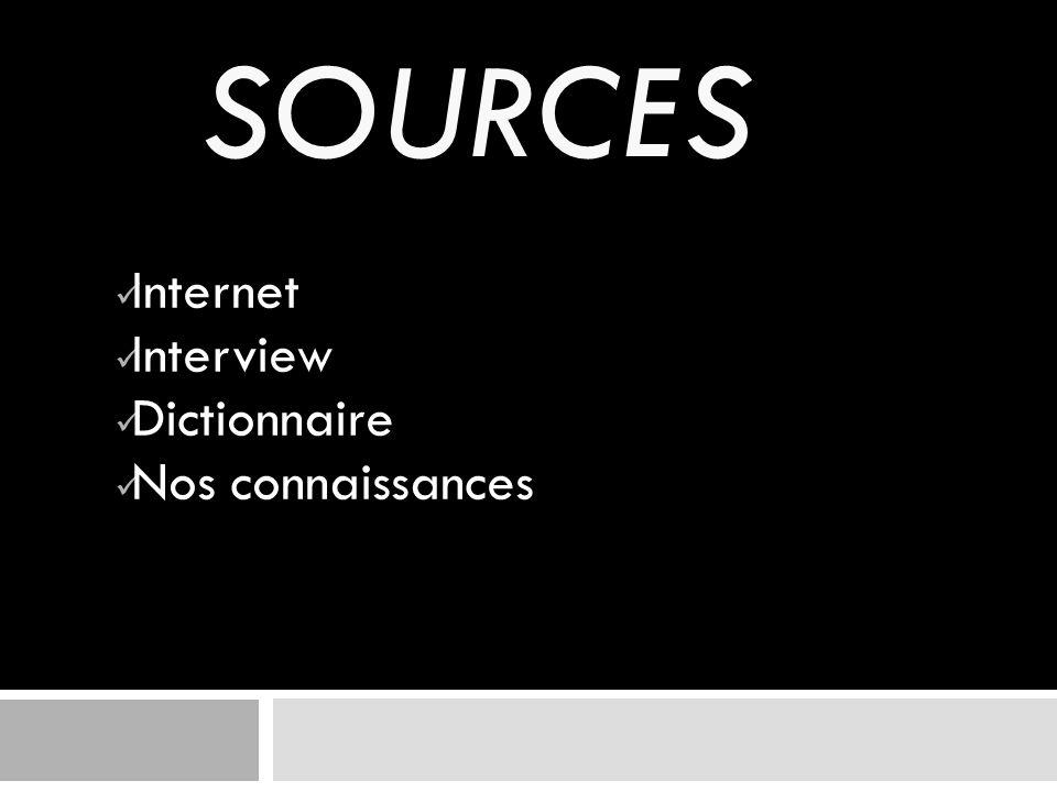 SOURCES Internet Interview Dictionnaire Nos connaissances