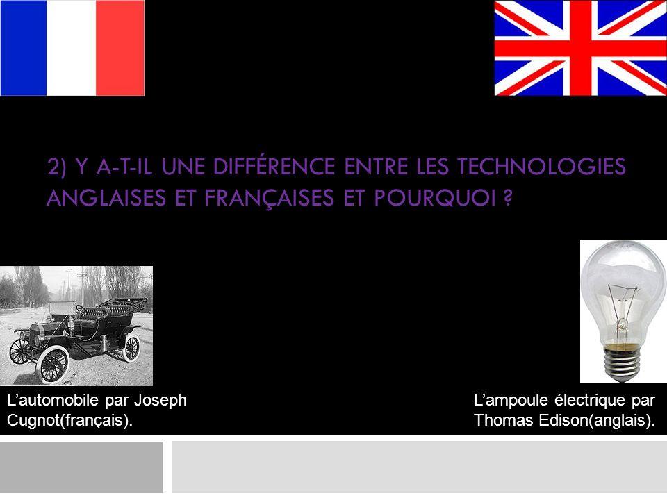 2) Y A-T-IL UNE DIFFÉRENCE ENTRE LES TECHNOLOGIES ANGLAISES ET FRANÇAISES ET POURQUOI ? Lautomobile par Joseph Cugnot(français). Lampoule électrique p