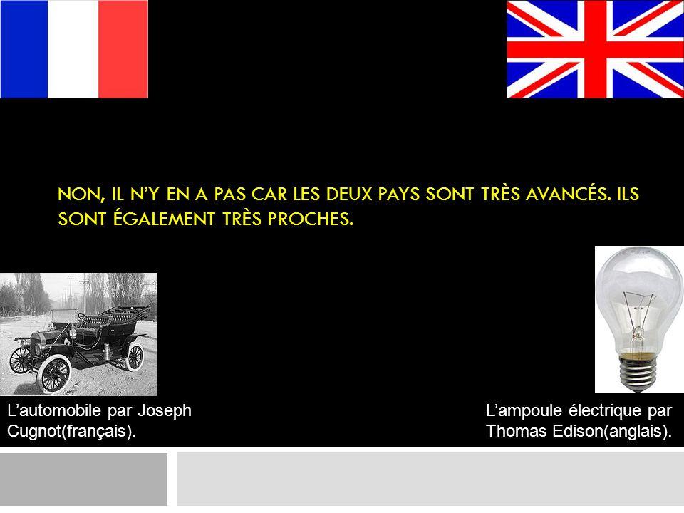 NON, IL NY EN A PAS CAR LES DEUX PAYS SONT TRÈS AVANCÉS. ILS SONT ÉGALEMENT TRÈS PROCHES. Lautomobile par Joseph Cugnot(français). Lampoule électrique