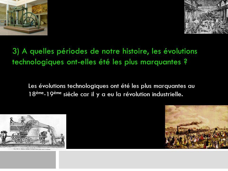3) A quelles périodes de notre histoire, les évolutions technologiques ont-elles été les plus marquantes ? Les évolutions technologiques ont été les p