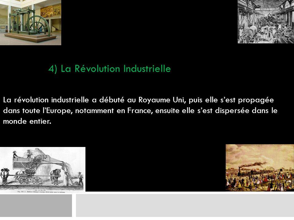 4) La Révolution Industrielle La révolution industrielle a débuté au Royaume Uni, puis elle sest propagée dans toute lEurope, notamment en France, ens
