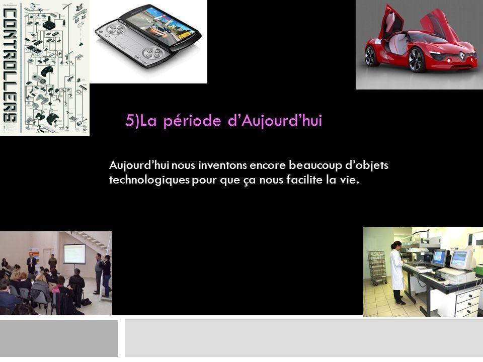 5)La période dAujourdhui Aujourdhui nous inventons encore beaucoup dobjets technologiques pour que ça nous facilite la vie.
