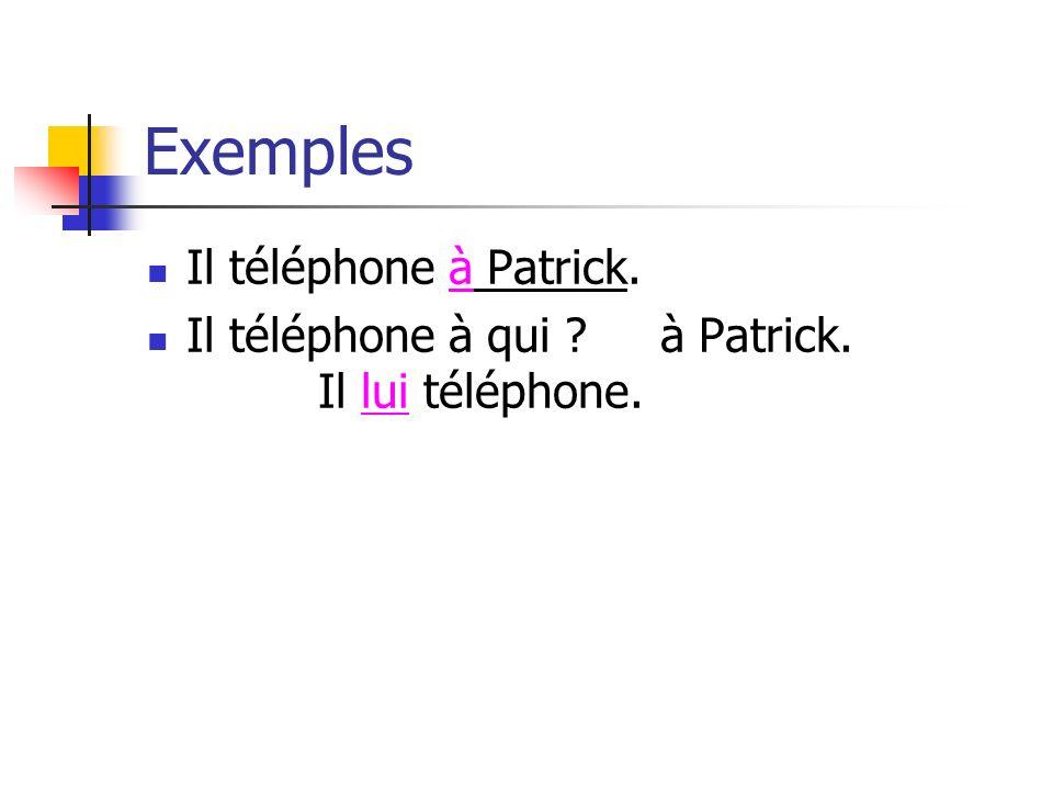Exemples Il téléphone à Patrick. Il téléphone à qui ? à Patrick. Il lui téléphone.