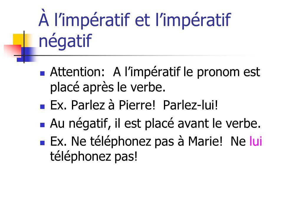 À limpératif et limpératif négatif Attention: A limpératif le pronom est placé après le verbe. Ex. Parlez à Pierre! Parlez-lui! Au négatif, il est pla