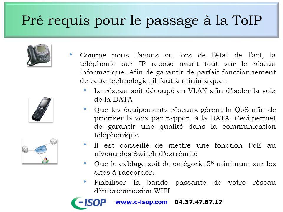 www.c-isop.com 04.37.47.87.17 Pré requis pour le passage à la ToIP Comme nous lavons vu lors de létat de lart, la téléphonie sur IP repose avant tout