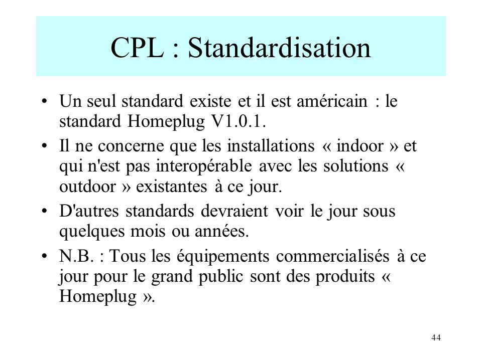44 CPL : Standardisation Un seul standard existe et il est américain : le standard Homeplug V1.0.1. Il ne concerne que les installations « indoor » et