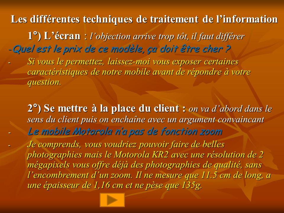 Les différentes techniques de traitement de linformation 1°) Lécran : lobjection arrive trop tôt, il faut différer -Quel est le prix de ce modèle, ça doit être cher .