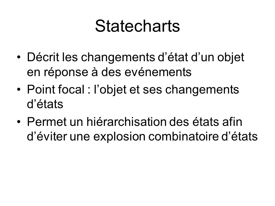 Statecharts Décrit les changements détat dun objet en réponse à des evénements Point focal : lobjet et ses changements détats Permet un hiérarchisation des états afin déviter une explosion combinatoire détats