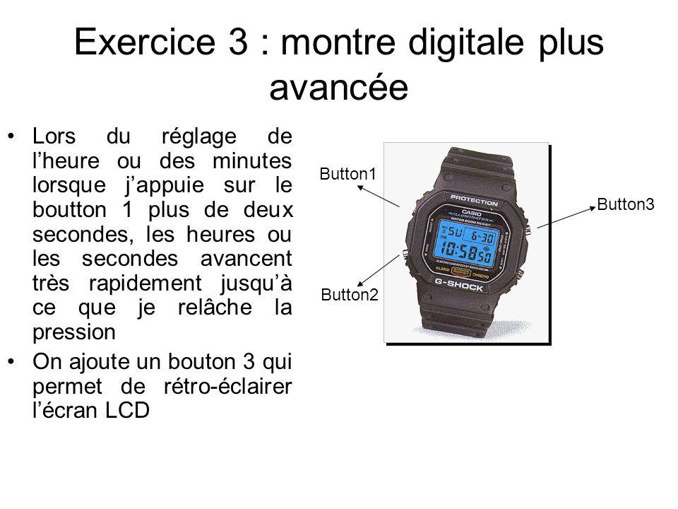 Exercice 3 : montre digitale plus avancée Lors du réglage de lheure ou des minutes lorsque jappuie sur le boutton 1 plus de deux secondes, les heures