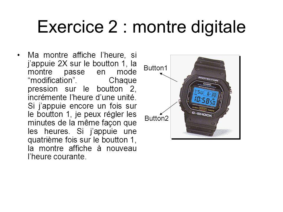 Exercice 2 : montre digitale Ma montre affiche lheure, si jappuie 2X sur le boutton 1, la montre passe en mode modification. Chaque pression sur le bo