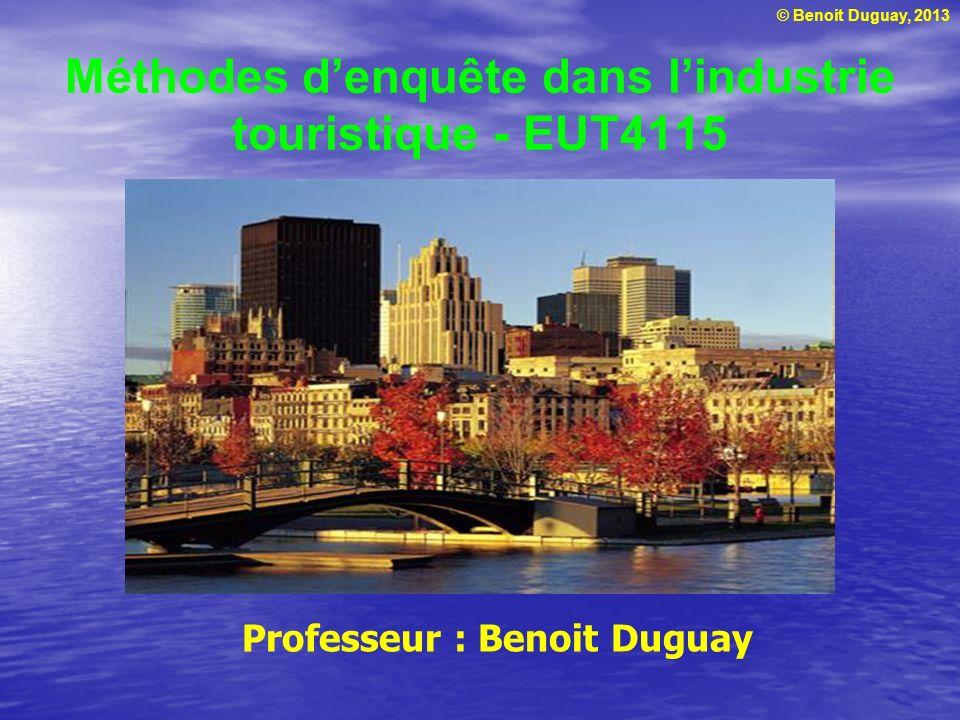 © Benoit Duguay, 2013 Méthodes denquête dans lindustrie touristique - EUT4115 Professeur : Benoit Duguay