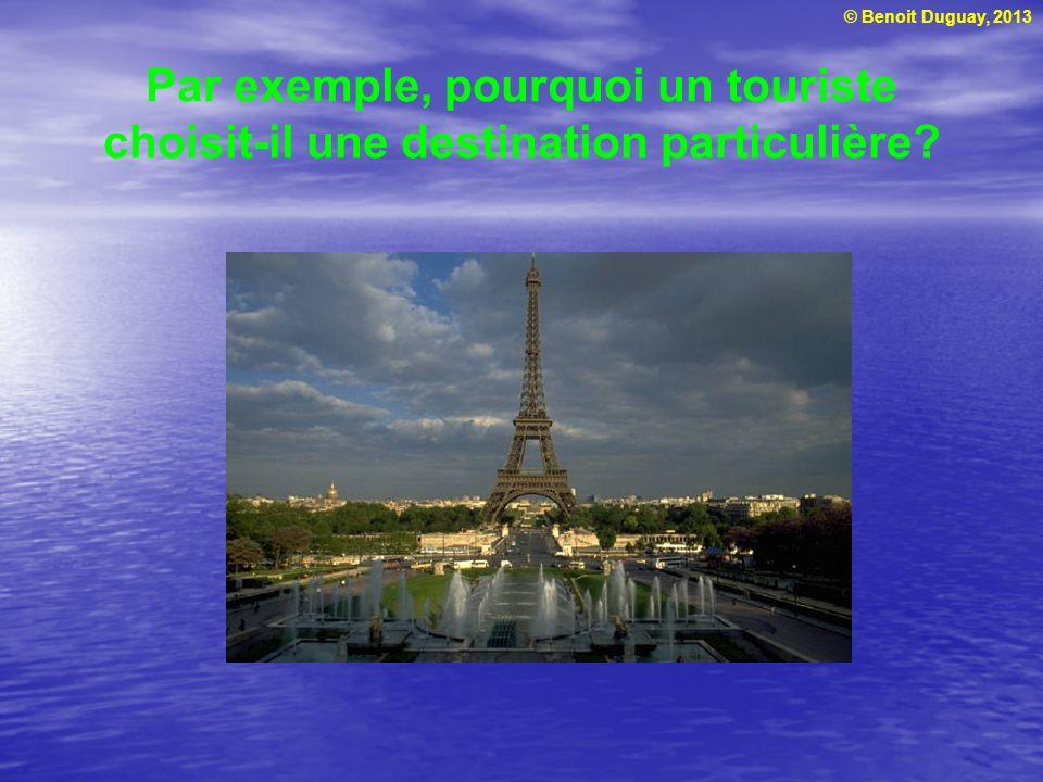 © Benoit Duguay, 2013 Par exemple, pourquoi un touriste choisit-il une destination particulière?