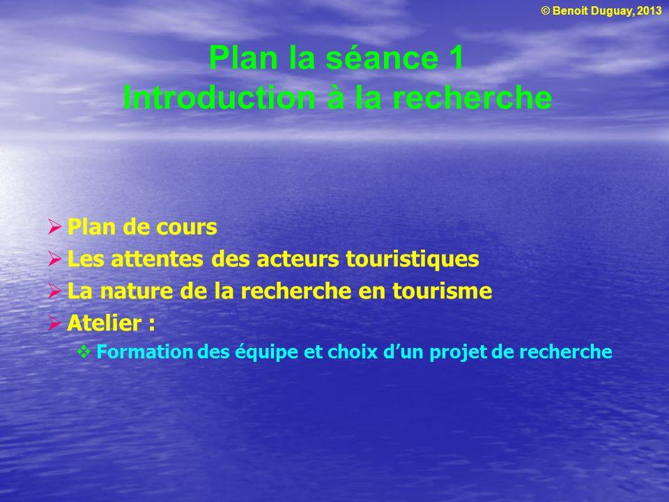© Benoit Duguay, 2013 Plan la séance 1 Introduction à la recherche Plan de cours Les attentes des acteurs touristiques La nature de la recherche en to