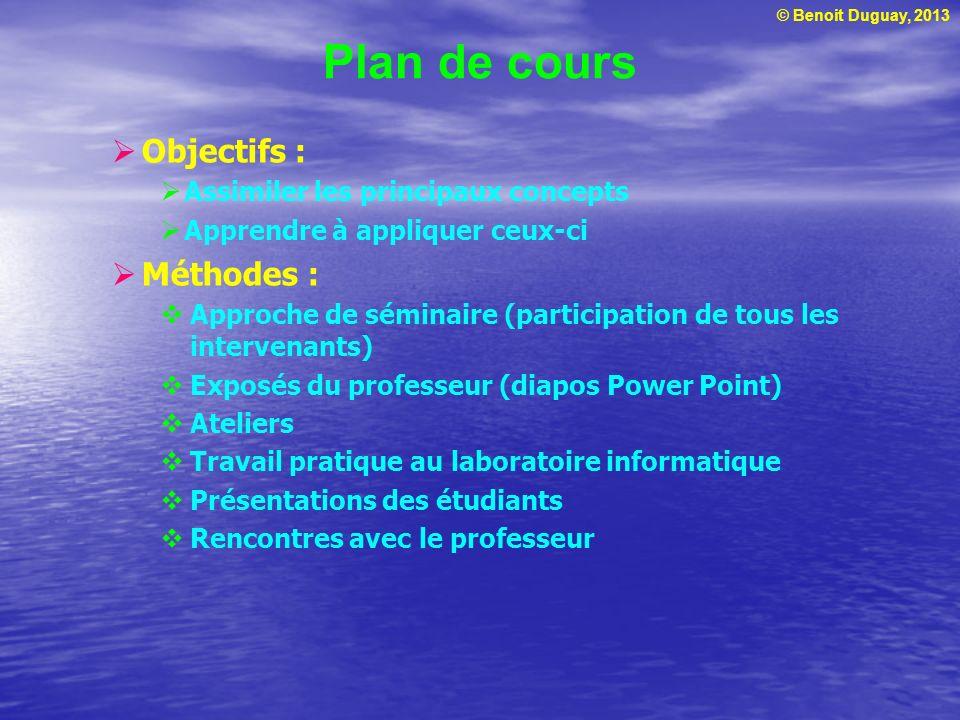 © Benoit Duguay, 2013 Plan de cours Objectifs : Assimiler les principaux concepts Apprendre à appliquer ceux-ci Méthodes : Approche de séminaire (part