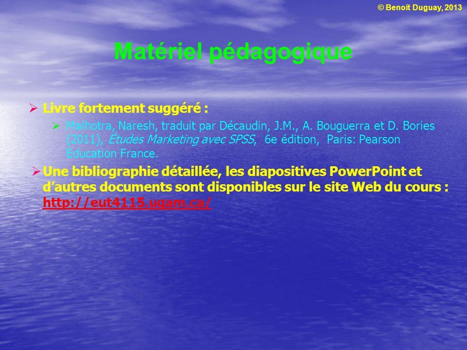 © Benoit Duguay, 2013 Matériel pédagogique Livre fortement suggéré : Malhotra, Naresh, traduit par Décaudin, J.M., A. Bouguerra et D. Bories (2011), É