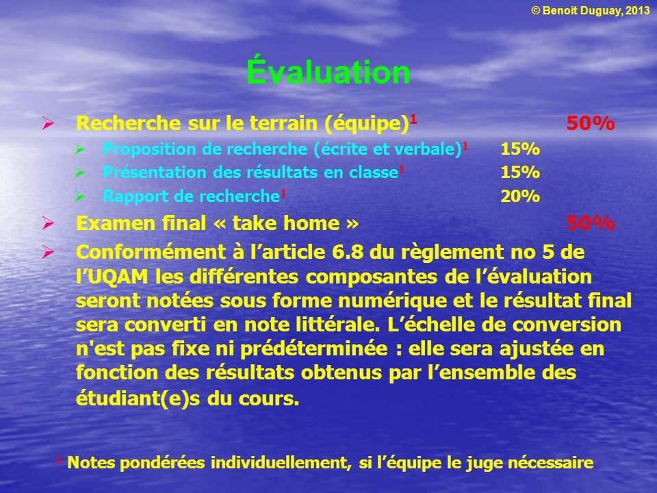 © Benoit Duguay, 2013 Évaluation Recherche sur le terrain (équipe) 1 50% Proposition de recherche (écrite et verbale) 1 15% Présentation des résultats