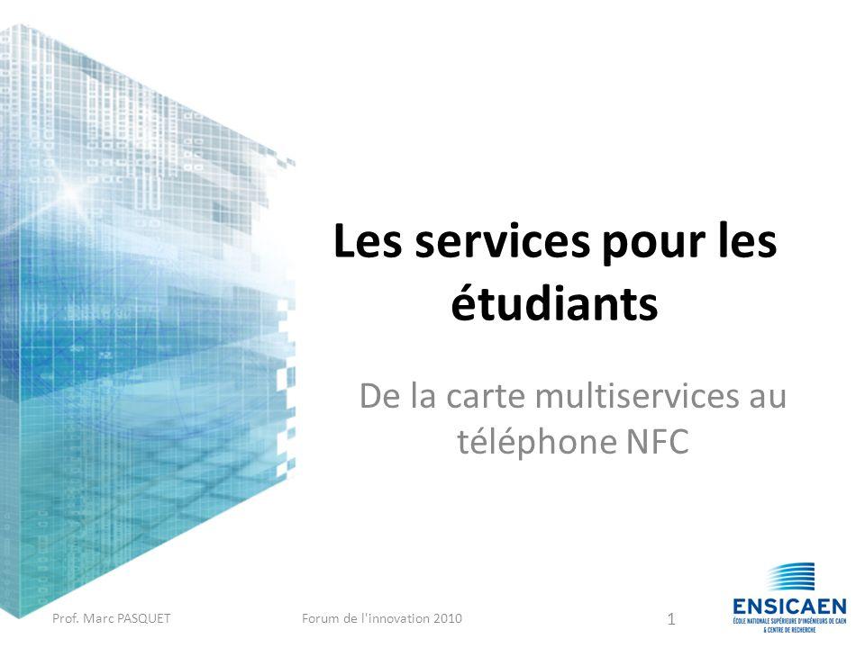 Les services pour les étudiants De la carte multiservices au téléphone NFC Prof. Marc PASQUETForum de l'innovation 2010 1