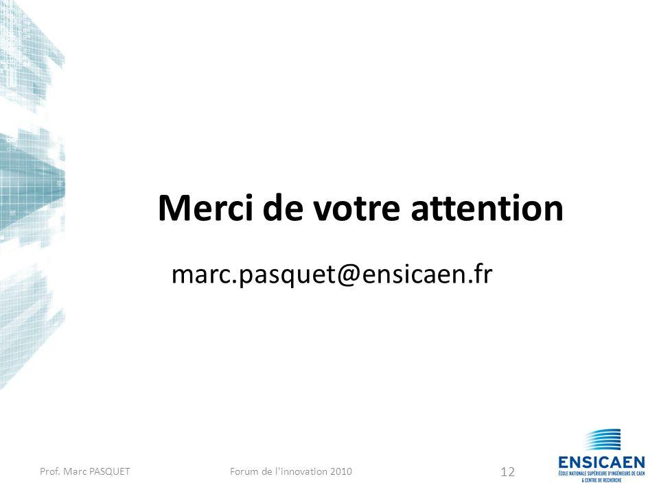 Merci de votre attention marc.pasquet@ensicaen.fr Prof. Marc PASQUETForum de l'innovation 2010 12