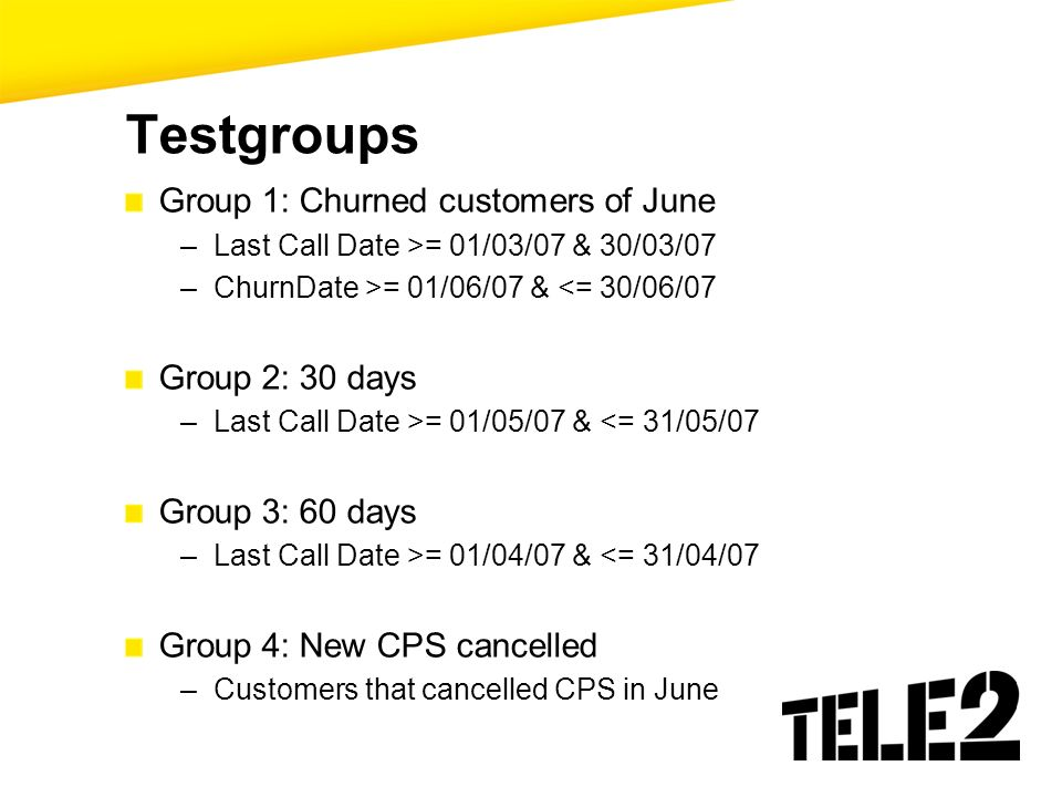 Testgroups Group 1: Churned customers of June –Last Call Date >= 01/03/07 & 30/03/07 –ChurnDate >= 01/06/07 & <= 30/06/07 Group 2: 30 days –Last Call