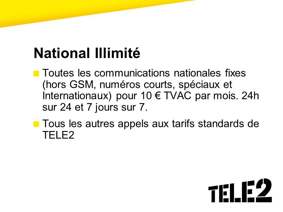 National Illimité Toutes les communications nationales fixes (hors GSM, numéros courts, spéciaux et Internationaux) pour 10 TVAC par mois. 24h sur 24