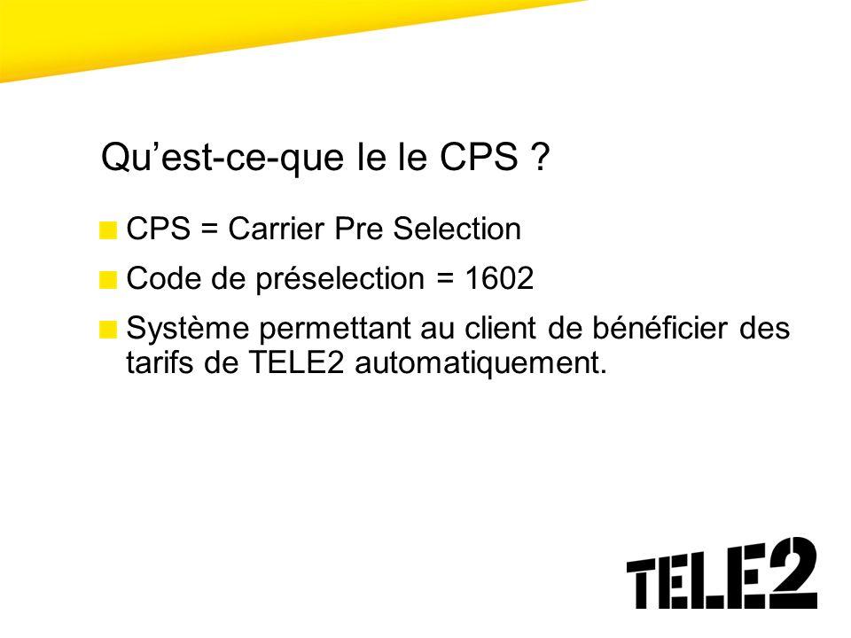 Quest-ce-que le le CPS ? CPS = Carrier Pre Selection Code de préselection = 1602 Système permettant au client de bénéficier des tarifs de TELE2 automa