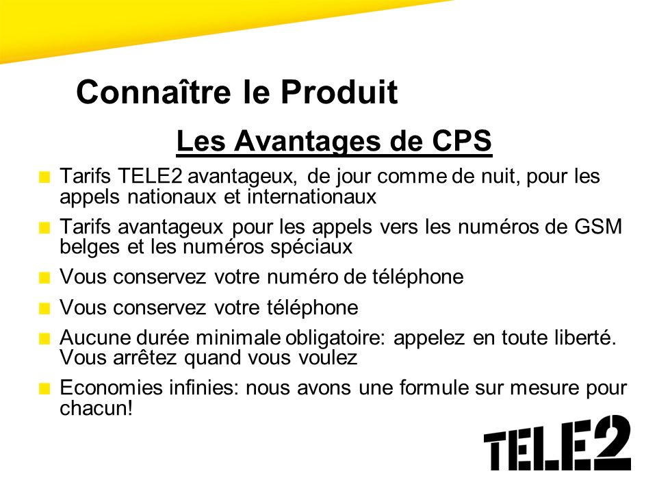 Connaître le Produit Les Avantages de CPS Tarifs TELE2 avantageux, de jour comme de nuit, pour les appels nationaux et internationaux Tarifs avantageu