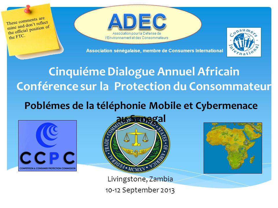 Poblémes de la téléphonie Mobile et Cybermenace au Senegal Cinquiéme Dialogue Annuel Africain Conférence sur la Protection du Consommateur Livingstone, Zambia 10-12 September 2013 Association pour la D é fense de l Environnement et des Consommateurs Association sénégalaise, membre de Consumers International