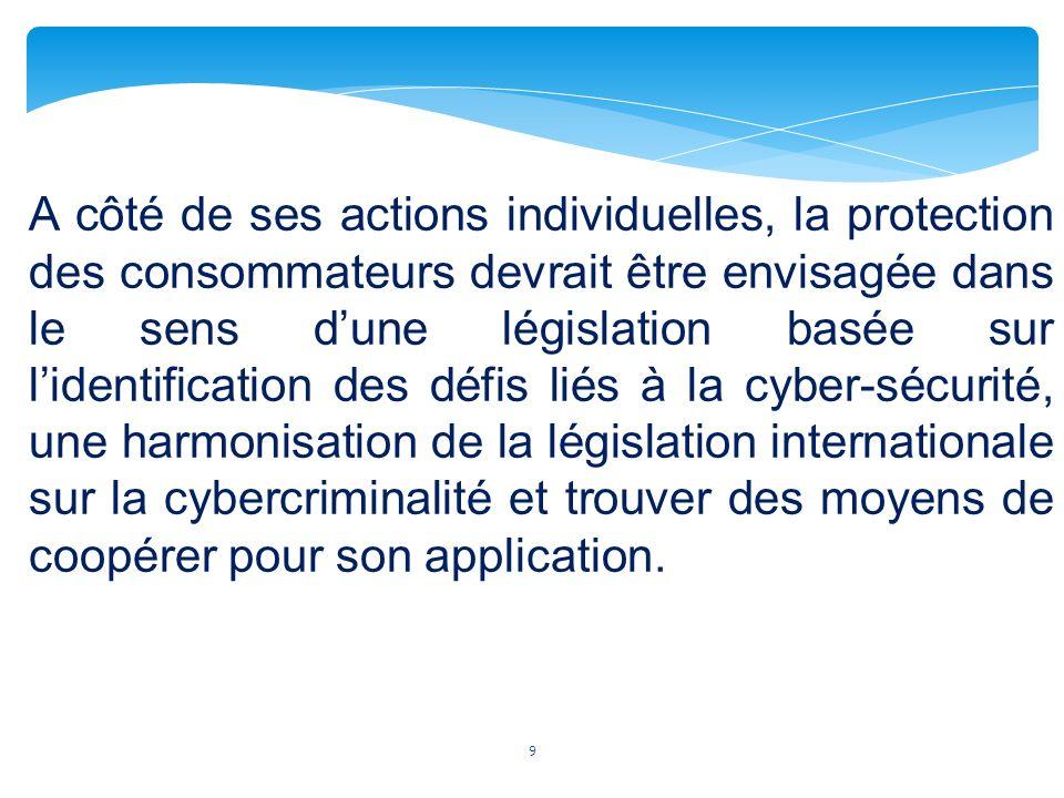 9 A côté de ses actions individuelles, la protection des consommateurs devrait être envisagée dans le sens dune législation basée sur lidentification des défis liés à la cyber-sécurité, une harmonisation de la législation internationale sur la cybercriminalité et trouver des moyens de coopérer pour son application.