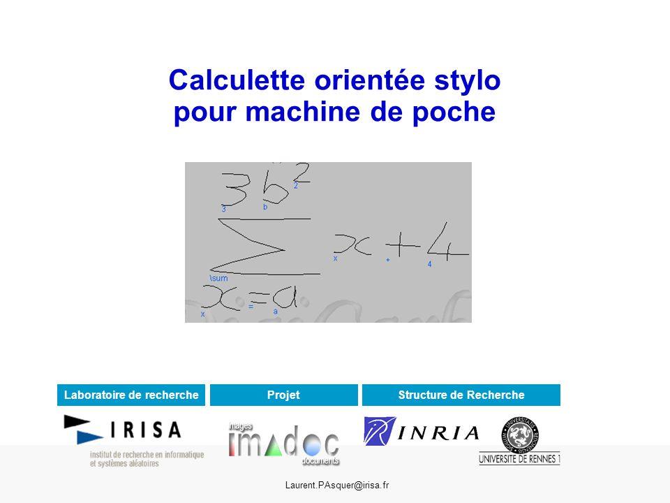 Calculette orientée stylo pour machine de poche Laurent.PAsquer@irisa.fr Laboratoire de rechercheStructure de RechercheProjet
