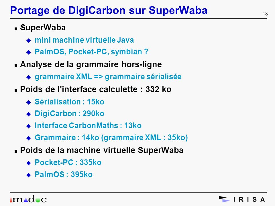 18 Portage de DigiCarbon sur SuperWaba n SuperWaba u mini machine virtuelle Java u PalmOS, Pocket-PC, symbian ? n Analyse de la grammaire hors-ligne u
