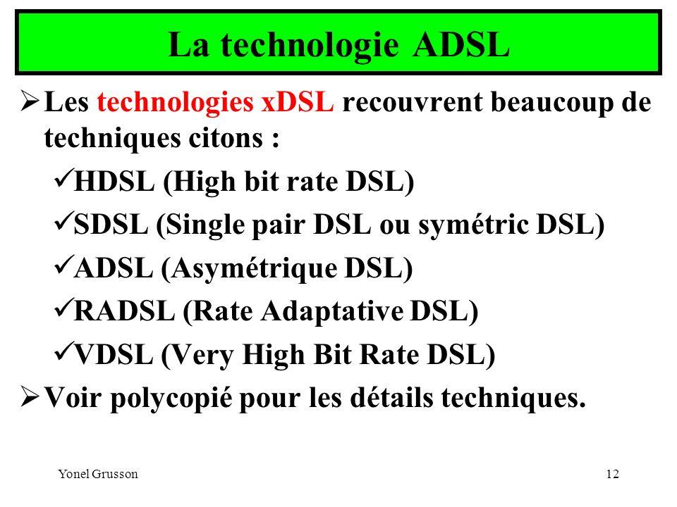 Yonel Grusson12 La technologie ADSL Les technologies xDSL recouvrent beaucoup de techniques citons : HDSL (High bit rate DSL) SDSL (Single pair DSL ou