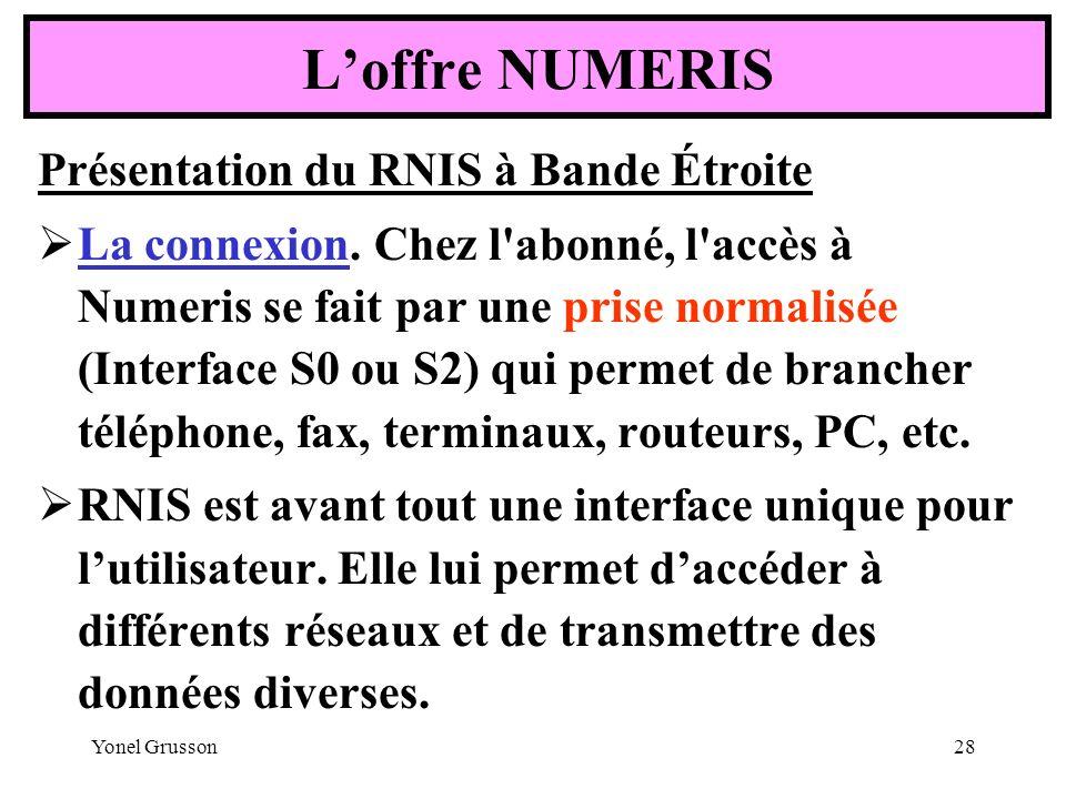 Yonel Grusson28 Loffre NUMERIS Présentation du RNIS à Bande Étroite La connexion. Chez l'abonné, l'accès à Numeris se fait par une prise normalisée (I