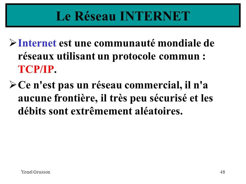 Yonel Grusson48 Le Réseau INTERNET Internet est une communauté mondiale de réseaux utilisant un protocole commun : TCP/IP. Ce n'est pas un réseau comm