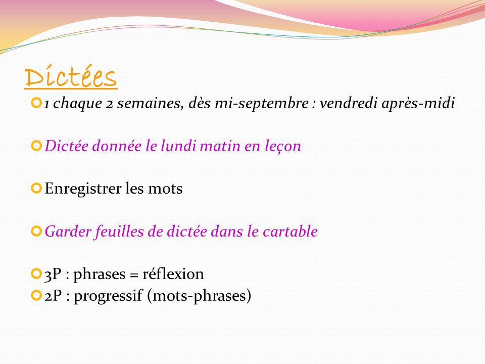 Dictées 1 chaque 2 semaines, dès mi-septembre : vendredi après-midi Dictée donnée le lundi matin en leçon Enregistrer les mots Garder feuilles de dict
