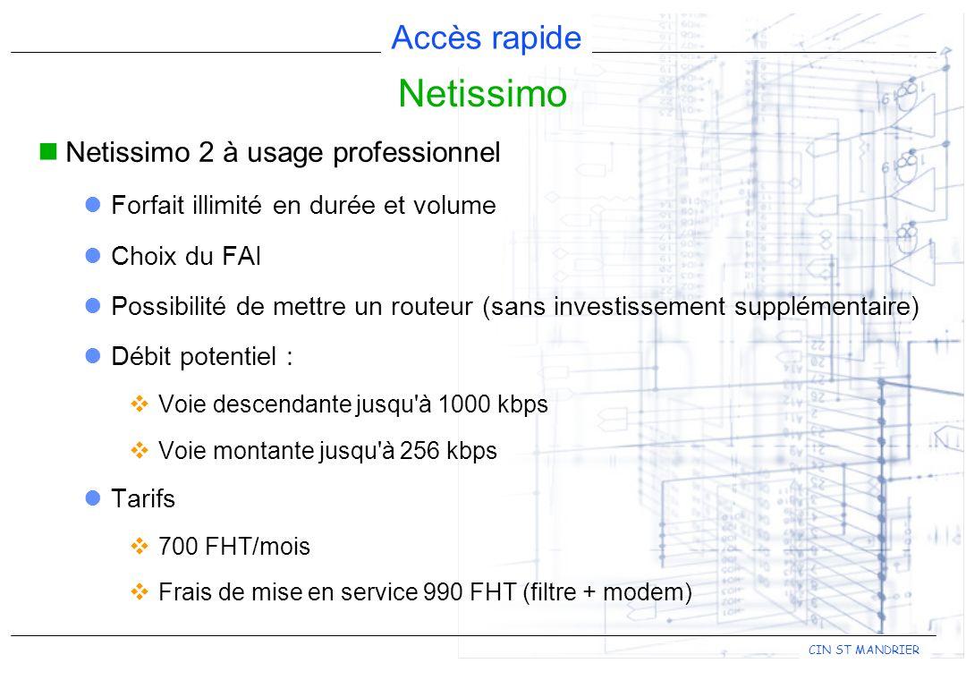 Accès rapide CIN ST MANDRIER Netissimo 2 à usage professionnel Forfait illimité en durée et volume Choix du FAI Possibilité de mettre un routeur (sans investissement supplémentaire) Débit potentiel : Voie descendante jusqu à 1000 kbps Voie montante jusqu à 256 kbps Tarifs 700 FHT/mois Frais de mise en service 990 FHT (filtre + modem) Netissimo