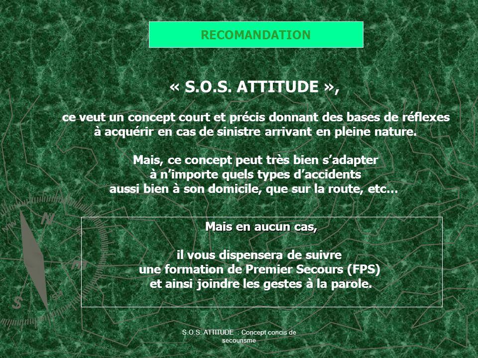 S.O.S. ATTITUDE : Concept concis de secourisme RECOMANDATION « S.O.S. ATTITUDE », ce veut un concept court et précis donnant des bases de réflexes à a